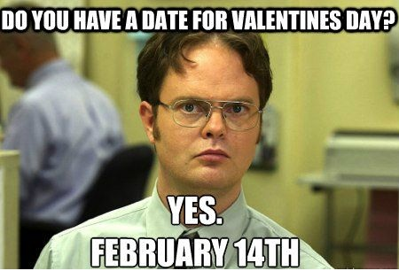 Dwight from the Office: Do you have a date for Valentines Day? Yes. February 14th.