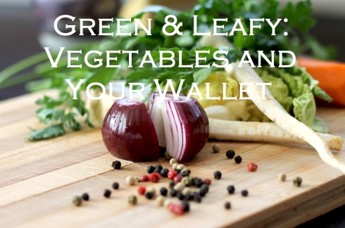 chopped vegetables; text overlay: green & leafy: vegetables and your wallet