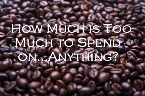 coffee beans with text overlay: How much is too much to spend on...anything?